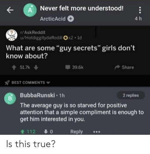 """Girls, True, and Best: A Never felt more understood!  4 h  ArcticAcid  r/AskReddit  u/Hotdiggitydaffodill x2 1d  What are some""""guy secrets"""" girls don't  know about?  t51.7k  39.6k  Share  BEST COMMENTS  BubbaRunski 1h  2 replies  The average guy is so starved for positive  attention that a simple compliment is enough to  get him interested in you.  t 112  Reply  01 Is this true?"""