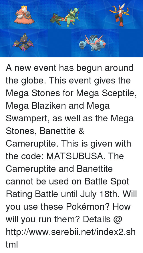 megas: A new event has begun around the globe. This event gives the Mega Stones for Mega Sceptile, Mega Blaziken and Mega Swampert, as well as the Mega Stones, Banettite & Cameruptite. This is given with the code: MATSUBUSA. The Cameruptite and Banettite cannot be used on Battle Spot Rating Battle until July 18th. Will you use these Pokémon? How will you run them? Details @ http://www.serebii.net/index2.shtml