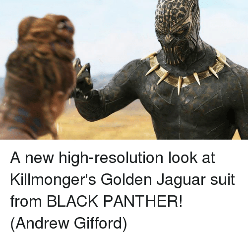 Memes, Black, and Black Panther: A new high-resolution look at Killmonger's Golden Jaguar suit from BLACK PANTHER!  (Andrew Gifford)
