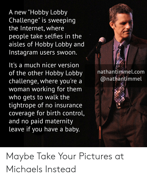 "Lobby Challenge: A new ""Hobby Lobby  Challenge"" is sweeping  the Internet, where  people take selfies in the  aisles of Hobby Lobby and  Instagram users swoon.  It's a much nicer version  nathantimmel.com  of the other Hobby Lobby  challenge, where you're a @nathtimmel  woman working for them  Who gets to Walk the  tightrope of no insurance  coverage for birth control,  and no paid maternity  leave if you have a baby. Maybe Take Your Pictures at Michaels Instead"