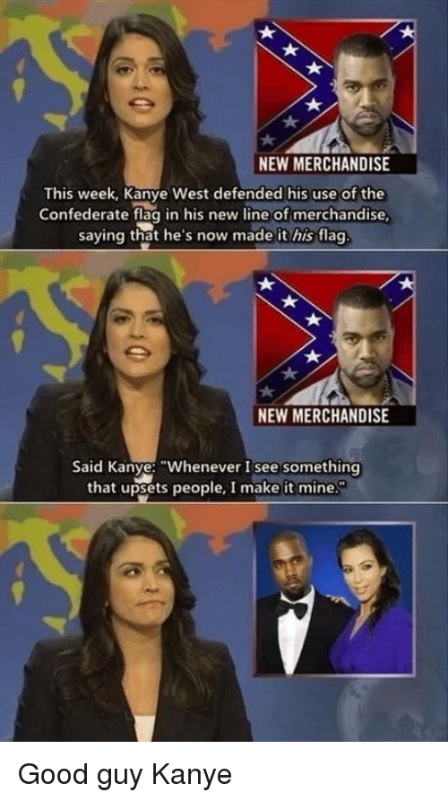 """Confederate: a.  NEW MERCHANDISE  This week, Kanye West defended his use of the  Confederate flag in his new line of merchandise  saying that he's now made it his flag  NEW MERCHANDISE  Said Kanye: """"Whenever I see something  that upsets people, I make it mine. Good guy Kanye"""