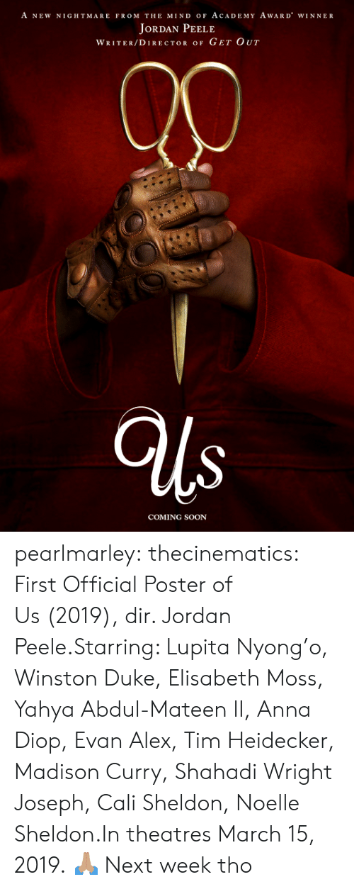 cali: A NEW NIGHTMARE FROM THE MIND oF AcADEMY AwARD WINNER  JoRDAN PEELE  WRITER/DIRECTOR OF GET OUT  COMING SOON pearlmarley:  thecinematics: First Official Poster of Us (2019), dir. Jordan Peele.Starring: Lupita Nyong'o, Winston Duke, Elisabeth Moss, Yahya Abdul-Mateen II, Anna Diop, Evan Alex, Tim Heidecker, Madison Curry, Shahadi Wright Joseph, Cali Sheldon, Noelle Sheldon.In theatres March 15, 2019.  🙏🏽  Next week tho