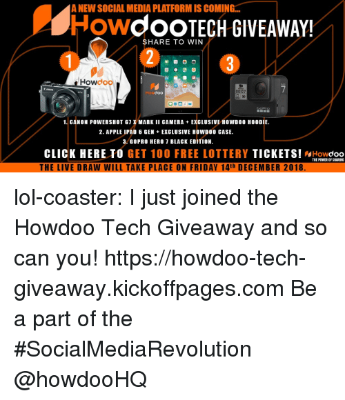 GoPro: A NEW SOCIAL MEDIA PLATFORM IS COMING...  HowdoOTECH GIVEAWAY!  SHARE TO WIN  Howdoo  Canon  Howdoo  00:07  GoPrO  1. CANON POWERSHOT G7 X MARK II CAMERA EXCLUSIVE HOWD00 HOODIE  2. APPLE IPAD 6 GEN EXGLUSIVE HOWDOO CASE.  3. GOPRO HERO 7 BLAGK EDITION.  CLICK HERE TO GET 100 FREE LOTTERY TICKETS! WHowdoo  THE LIVE DRAW WILL TAKE PLACE ON FRIDAY 14th DECEMBER 2018  THE POWER OF SHARING lol-coaster:  I just joined the Howdoo Tech Giveaway and so can you! https://howdoo-tech-giveaway.kickoffpages.com Be a part of the #SocialMediaRevolution @howdooHQ
