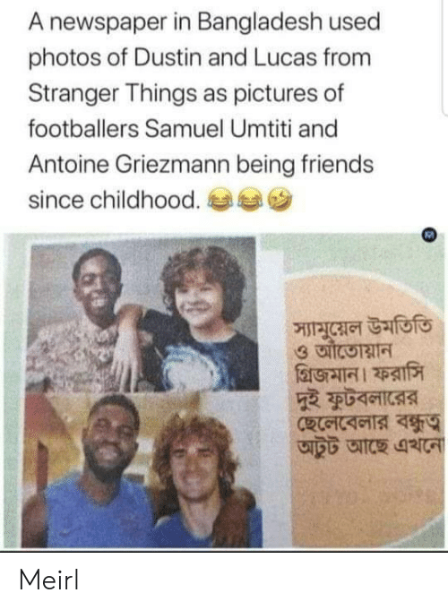 newspaper: A newspaper in Bangladesh used  photos of Dustin and Lucas from  Stranger Things as pictures of  footballers Samuel Umtiti and  Antoine Griezmann being friends  since childhood.  স্যামুয়েল উমতিতি Meirl