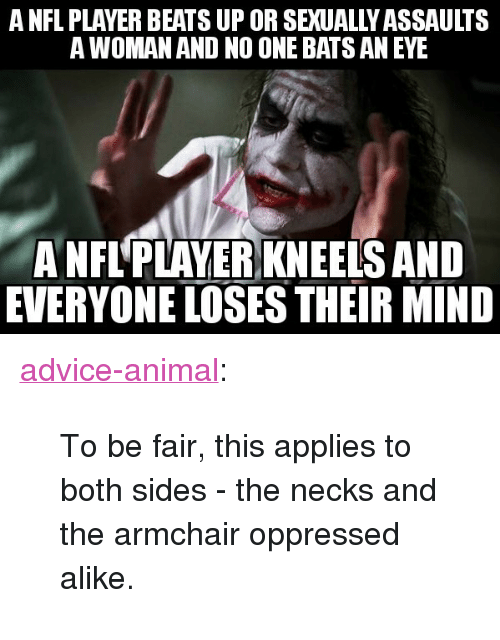 """oppressed: A NFL PLAYER BEATS UP OR SEXUALLY ASSAULTS  A WOMAN AND NO ONE BATS AN EYE  A NFL'PLAYER KNEELS AND  EVERYONE LOSES THEIR MIND <p><a href=""""http://advice-animal.tumblr.com/post/165917114820/to-be-fair-this-applies-to-both-sides-the-necks"""" class=""""tumblr_blog"""">advice-animal</a>:</p>  <blockquote><p>To be fair, this applies to both sides - the necks and the armchair oppressed alike.</p></blockquote>"""