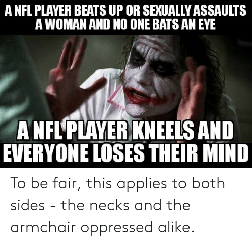 oppressed: A NFL PLAYER BEATS UP OR SEXUALLY ASSAULTS  A WOMAN AND NO ONE BATS AN EYE  A NFL'PLAYER KNEELS AND  EVERYONE LOSES THEIR MIND To be fair, this applies to both sides - the necks and the armchair oppressed alike.