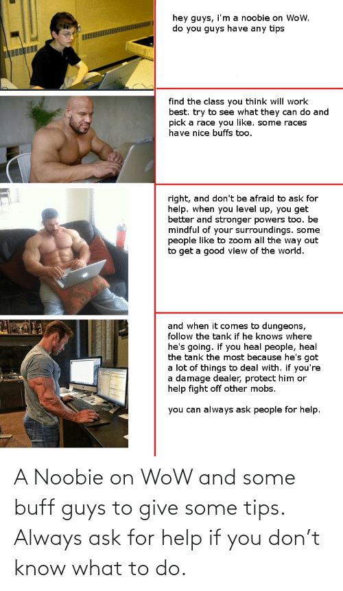 buff: A Noobie on WoW and some buff guys to give some tips. Always ask for help if you don't know what to do.
