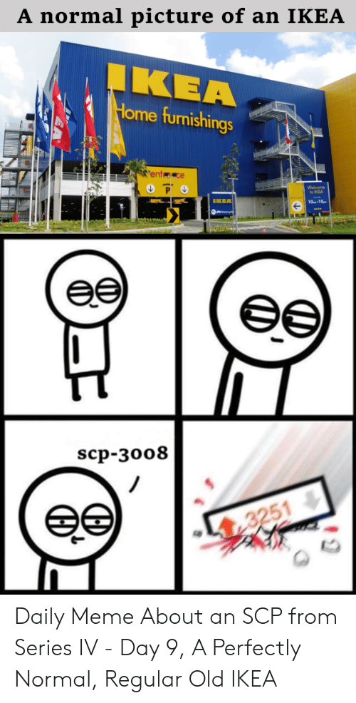 Ikea, Meme, and Home: A normal picture of an IKEA  IKEA  Home furnishings  ent ce  to IKEA  IKEA  haemeM  ее  ее  scp-зо08  ее  3251 Daily Meme About an SCP from Series IV - Day 9, A Perfectly Normal, Regular Old IKEA