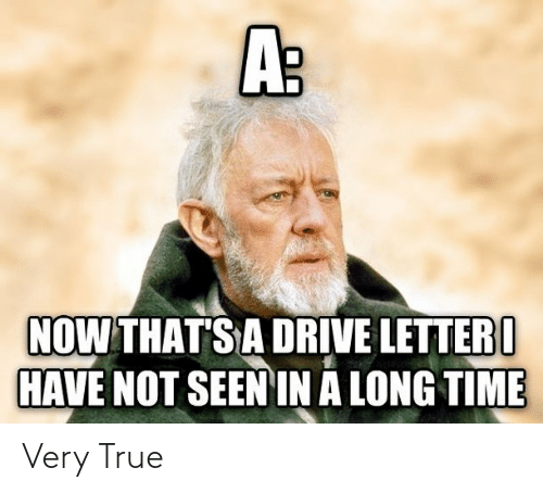 a long time: A:  NOW THAT'S A DRIVE LETTER I  HAVE NOT SEEN IN A LONG TIME Very True