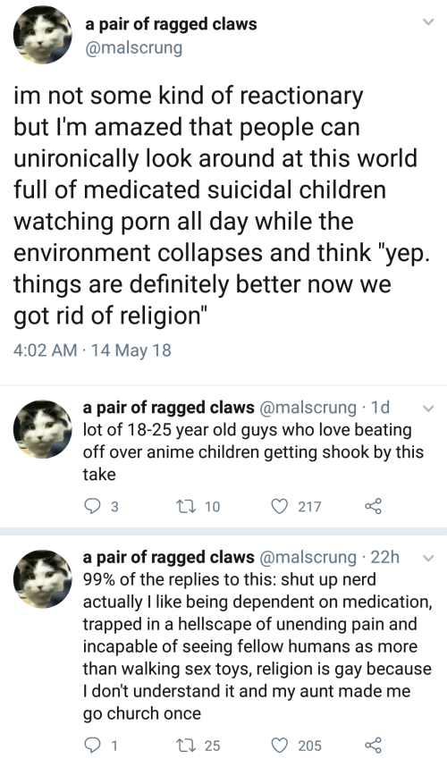 """Anime, Children, and Church: a pair of ragged claws  @malscrung  im not some kind of reactionary  but I'm amazed that people can  unironically look around at this world  full of medicated suicidal children  watching porn all day while the  environment collapses and think """"yep  things are definitely better now we  got rid of religion""""  4:02 AM 14 May 18   a pair of ragged claws@malscrung 1d  lot of 18-25 year old guys who love beating  off over anime children getting shook by this  take  3  t0 10  O 217  a pair of ragged claws @malscrung 22h  99% of the replies to this: shut up nerd  actually like being dependent on medication,  trapped in a hellscape of unending pain and  incapable of seeing fellow humans as more  than walking sex toys, religion is gay because  I don't understand it and my aunt made me  go church once  25  O 205"""