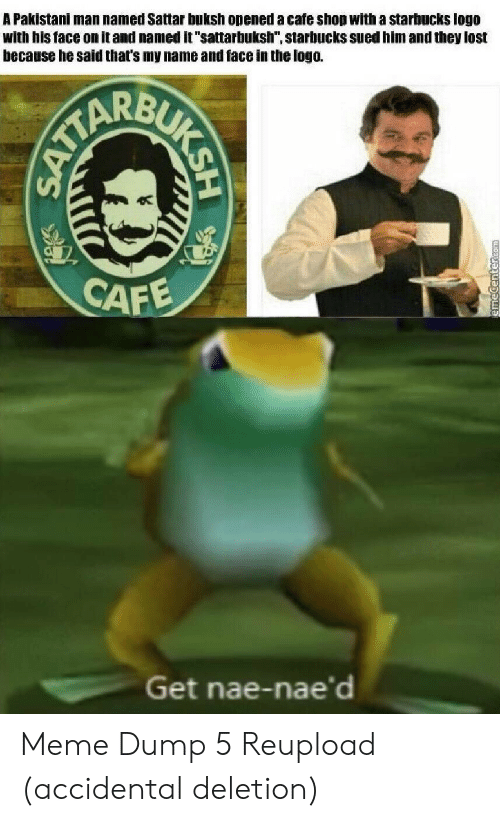 """nae: A Pakistani man named Sattar buksh opened a cafe shop with a starbucks logo  with his face on it and named it """"sattarbuksh"""", starbucks sued him and they lost  because he said that's my name and face in the logo.  CAFE  Get nae-nae'd  BUKSH  SATTA Meme Dump 5 Reupload (accidental deletion)"""