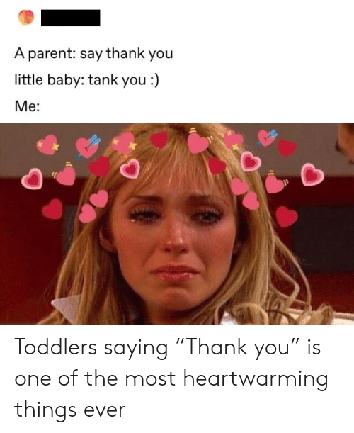 "Say Thank: A parent: say thank you  little baby: tank you :)  Ме: Toddlers saying ""Thank you"" is one of the most heartwarming things ever"