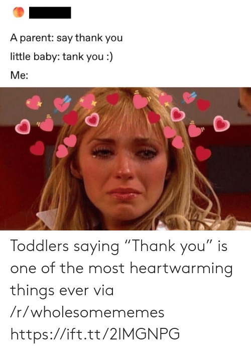 "Say Thank: A parent: say thank you  little baby: tank you :)  Ме: Toddlers saying ""Thank you"" is one of the most heartwarming things ever via /r/wholesomememes https://ift.tt/2IMGNPG"