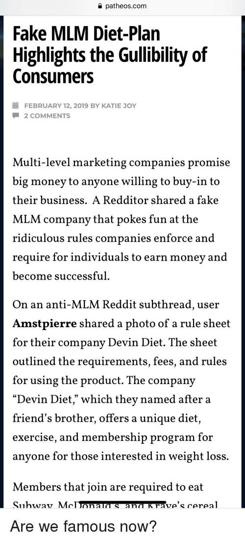 "Fake, Friends, and Money: a patheos.com  Fake MLM Diet-Plan  Highlights the Gullibility of  Consumers  FEBRUARY 12, 2019 BY KATIE JOY  2 COMMENTS  Multi-level marketing companies promise  big money to anyone willing to buy-in to  their business. A Redditor shared a fake  MLM companv that pokes fun at the  ulous rules companies enforce  ridic and  require for individuals to earn money and  become successful  On an anti-MLM Reddit subthread, user  Amstpierre shared a photo of a rule sheet  for their company Devin Diet. The sheet  outlined the requir  for using the product. The company  ""Devin Diet"" which thev named after a  friend's brother, offers a unique diet,  eXercise, and membership program for  anyone for those interested in weight loss.  ements, Iees, and rules  Members that join are required to eat"