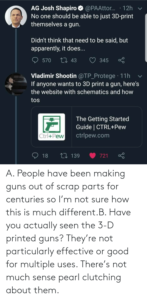 pearl: A. People have been making guns out of scrap parts for centuries so I'm not sure how this is much different.B. Have you actually seen the 3-D printed guns? They're not particularly effective or good for multiple uses. There's not much sense pearl clutching about them.