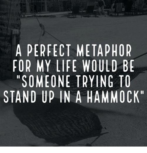 """Hammocking: A PERFECT METAPHOR  FOR MY LIFE WOULD BE  """"SOMEONE TRYING TO  STAND UP IN A HAMMOCK"""""""