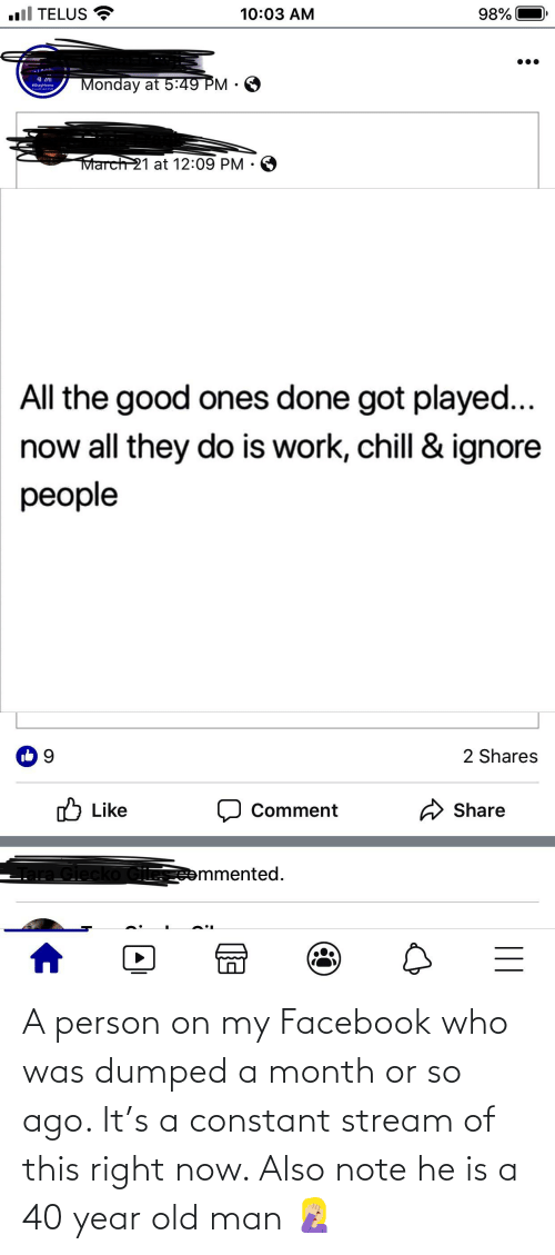 Dumped: A person on my Facebook who was dumped a month or so ago. It's a constant stream of this right now. Also note he is a 40 year old man 🤦🏼♀️