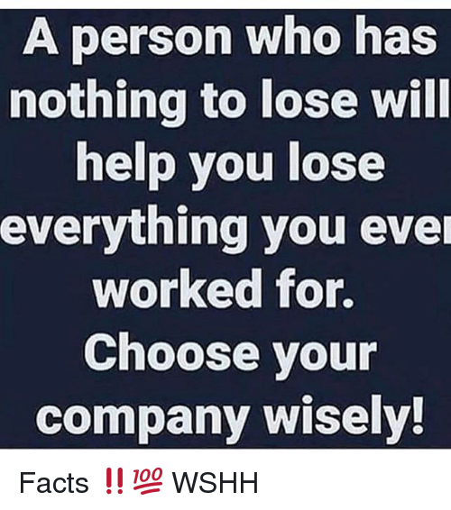 Nothing to Lose: A person who has  nothing to lose will  help you lose  everything you ever  worked for.  Choose your  company wisely! Facts ‼️💯 WSHH