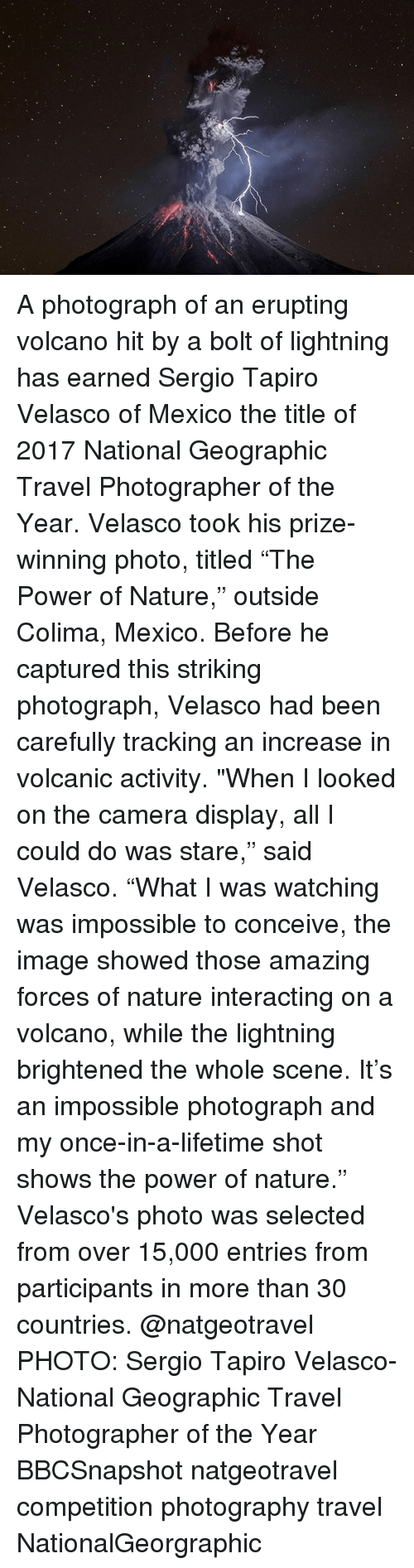 "Memes, Camera, and Image: A photograph of an erupting volcano hit by a bolt of lightning has earned Sergio Tapiro Velasco of Mexico the title of 2017 National Geographic Travel Photographer of the Year. Velasco took his prize-winning photo, titled ""The Power of Nature,"" outside Colima, Mexico. Before he captured this striking photograph, Velasco had been carefully tracking an increase in volcanic activity. ""When I looked on the camera display, all I could do was stare,"" said Velasco. ""What I was watching was impossible to conceive, the image showed those amazing forces of nature interacting on a volcano, while the lightning brightened the whole scene. It's an impossible photograph and my once-in-a-lifetime shot shows the power of nature."" Velasco's photo was selected from over 15,000 entries from participants in more than 30 countries. @natgeotravel PHOTO: Sergio Tapiro Velasco- National Geographic Travel Photographer of the Year BBCSnapshot natgeotravel competition photography travel NationalGeorgraphic"