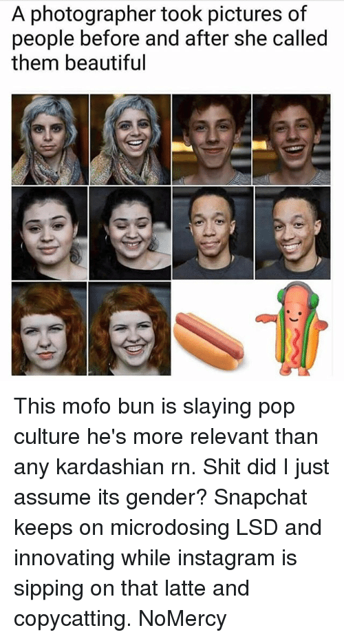 mofos: A photographer took pictures of  people before and after she called  them beautiful This mofo bun is slaying pop culture he's more relevant than any kardashian rn. Shit did I just assume its gender? Snapchat keeps on microdosing LSD and innovating while instagram is sipping on that latte and copycatting. NoMercy