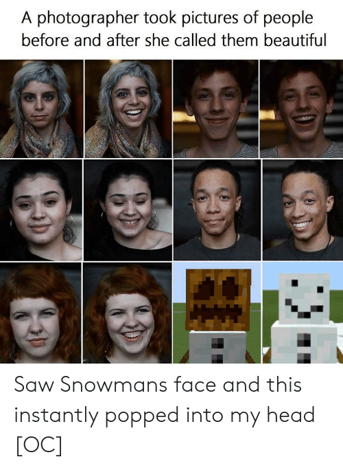 Beautiful, Head, and Saw: A photographer took pictures of people  before and after she called them beautiful Saw Snowmans face and this instantly popped into my head [OC]