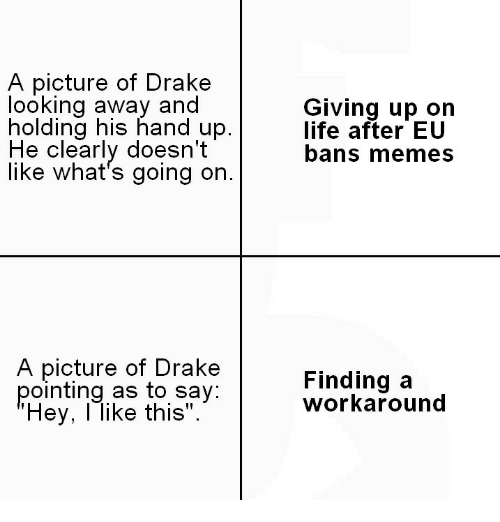 """Memes A: A picture of Drakee  looking away and  holding his hand up.  He clearly doesn't  like what's going on.  Giving up on  life after EU  bans memes  A picture of Drake  pointing as to say  Hey, l like this"""".  Finding a  workaround"""