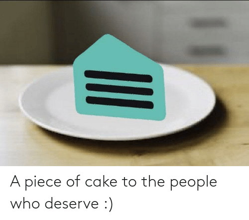 The People: A piece of cake to the people who deserve :)