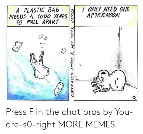 Dank, Fall, and Memes: A PLASTIC BAG ONLY NEED ONE  NEEDS A 1000 YEARSAFTERNOON  TO FALL APART Press F in the chat bros by You-are-s0-right MORE MEMES