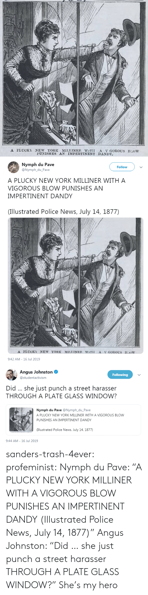"""My Hero: A PLUCKY NEW YORK MILLINER WiT A V GOROUS BLOW  PUNISHES AN IMPERTINENT DANDY   Nymph du Pave  @Nymph_du_Pave  Follow  A PLUCKY NEW YORK MILLINER WITH A  VIGOROUS BLOW PUNISHES AN  IMPERTINENT DANDY  (Illustrated Police News, July 14, 1877)  A PLUCKY NEW YORK  MILLINER WiT  A V GOROUS BOW  9:42 AM-16 Jul 2019   Angus Johnston  Following  @studentactivism  Did .. she just punch a street harasser  THROUGH A PLATE GLASS WINDOW?  Nymph du Pave @Nymph_du_Pave  A PLUCKY NEW YORK MILLINER WITH A VIGOROUS BLOW  PUNISHES AN IMPERTINENT DANDY  (Illustrated Police News, July 14, 1877)  9:44 AM-16 Jul 2019 sanders-trash-4ever: profeminist:  Nymph du Pave: """"A PLUCKY NEW YORK MILLINER WITH A VIGOROUS BLOW PUNISHES AN IMPERTINENT DANDY  (Illustrated Police News, July 14, 1877)""""   Angus Johnston: """"Did … she just punch a street harasser THROUGH A PLATE GLASS WINDOW?""""   She's my hero"""