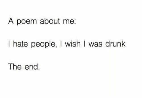 Hating People: A poem about me:  I hate people, I wish I was drunk  The end