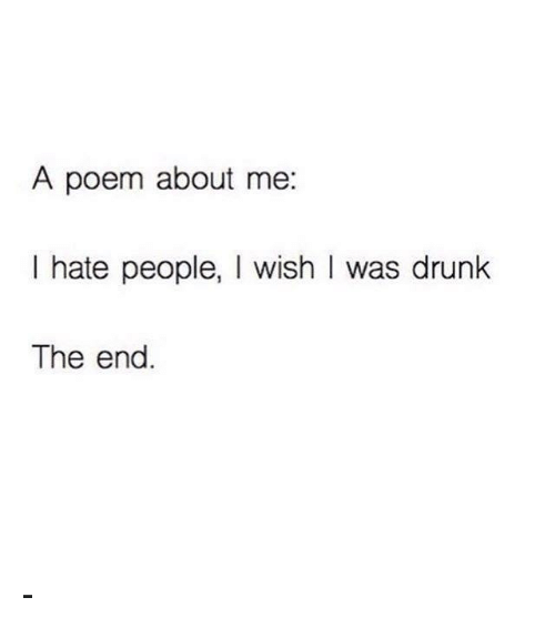 Hating People: A poem about me  I hate people  I wish I was drunk  The end -