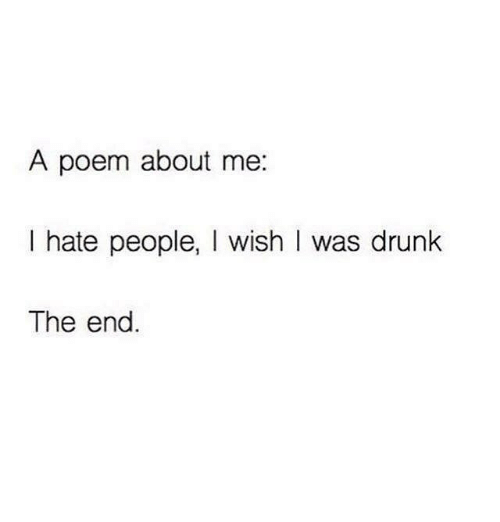 Hating People: A poem about me  I hate people  I wish I was drunk  The end