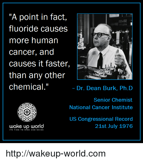 """Chemist: """"A point in fact,  fluoride causes  more human  cancer, and  causes it faster,  than any other  chemical.""""  .  Dr. Dean Burk, Ph.D  Senior Chemist  National Cancer Institute  US Congressional Record  21st July 1976  wake up world  ITS TIMETO RISE AND SHINE http://wakeup-world.com"""
