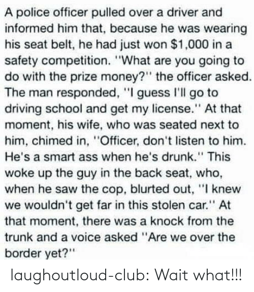 "Border: A police officer pulled over a driver and  informed him that, because he was wearing  his seat belt, he had just won $1,000 in a  safety competition. ""What are you going to  do with the prize money?"" the officer asked.  The man responded, ""I guess I'll go to  driving school and get my license."" At that  moment, his wife, who was seated next to  him, chimed in, ""Officer, don't listen to him.  He's a smart ass when he's drunk."" This  woke up the guy in the back seat, who,  when he saw the cop, blurted out, ""I knew  we wouldn't get far in this stolen car."" At  that moment, there was a knock from the  trunk and a voice asked ""Are we over the  border yet?"" laughoutloud-club:  Wait what!!!"