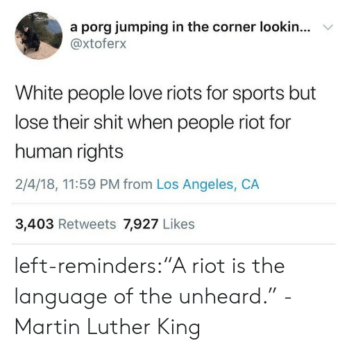 """Love, Martin, and Riot: a porg jumping in the corner lookin...  @xtoferx  V  White people love riots for sports but  lose their shit when people riot for  human rights  2/4/18, 11:59 PM from Los Angeles, CA  3,403 Retweets 7,927 Likes left-reminders:""""A riot is the language of the unheard."""" -Martin Luther King"""