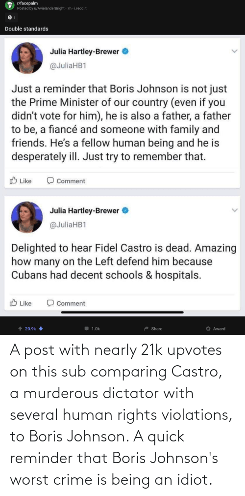 castro: A post with nearly 21k upvotes on this sub comparing Castro, a murderous dictator with several human rights violations, to Boris Johnson. A quick reminder that Boris Johnson's worst crime is being an idiot.
