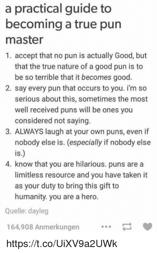 Puns, Taken, and True: a practical guide to  becoming a true pun  master  1. accept that no pun is actually Good, but  that the true nature of a good pun is to  be so terrible that it becomes good.  2. say every pun that occurs to you. i'm so  serious about this, sometimes the most  well received puns will be ones you  considered not saying.  3. ALWAYS laugh at your own puns, even if  nobody else is. (especially if nobody else  IS  4. know that you are hilarious. puns are a  limitless resource and you have taken it  as your duty to bring this gift to  humanity. you are a hero  Quelle: dayleg  164,908 Anmerkungen https://t.co/UiXV9a2UWk