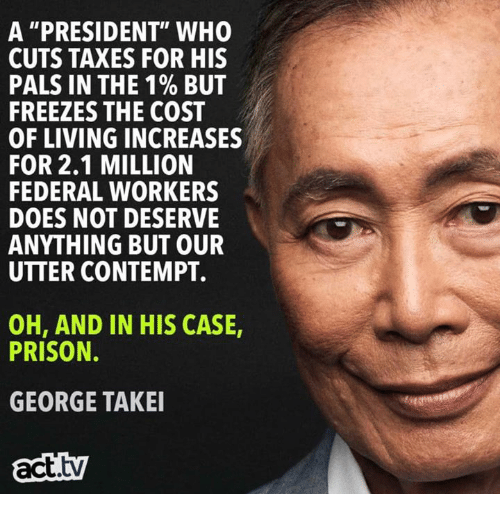 "Taxes, Prison, and Contempt: A ""PRESIDENT"" WHO  CUTS TAXES FOR HIS  PALS IN THE 190 BUT  FREEZES THE COS  OF LIVING INCREASES  FOR 2.1 MILLION  FEDERAL WORKERS  DOES NOT DESERVE  ANYTHING BUT OUR  UTTER CONTEMPT.  OH, AND IN HIS CASE,  PRISON.  GEORGE TAKE  act.tv"