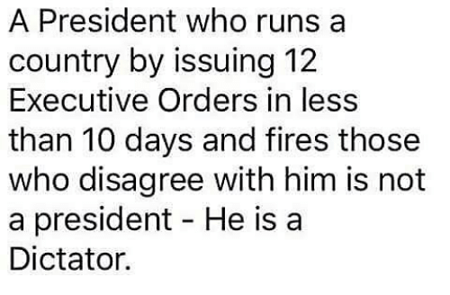 Dictater: A President who runs a  country by issuing 12  Executive Orders in less  than 10 days and fires those  who disagree with him is not  a president He is a  Dictator.