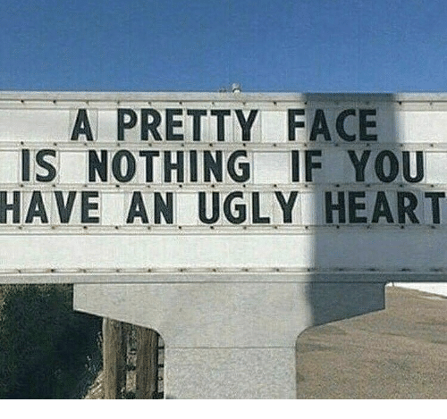 Ugly, Heart, and Face: A PRETTY FACE  IS NOTHING EYOU  HAVE AN UGLY HEART