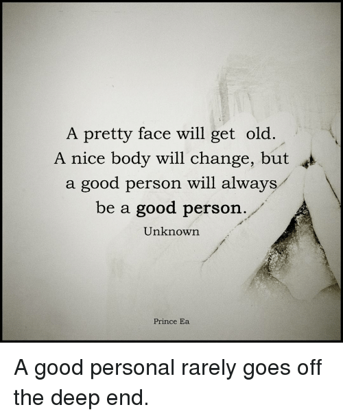 the deep end: A pretty face will get old  A nice body will change, but  a good person will always  be a good person.  Unknown  Prince Ea A good personal rarely goes off the deep end.