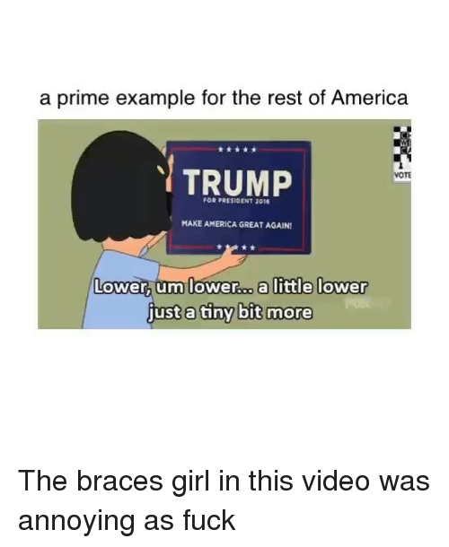 Trump Vote: a prime example for the rest of America  TRUMP  VOTE  MAKE AMERICA GREAT AGAIN1  Lower um lower  a little lower  just a tiny bit more The braces girl in this video was annoying as fuck