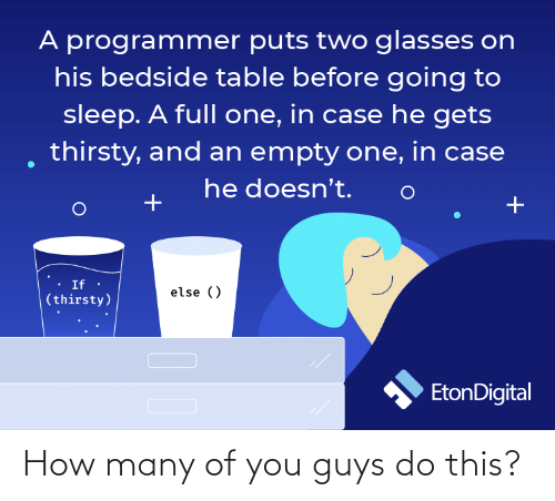 Glasses: A programmer puts two glasses on  his bedside table before going to  sleep. A full one, in case he gets  thirsty, and an empty one, in case  he doesn't.  If ·  else ()  (thirsty)  EtonDigital How many of you guys do this?