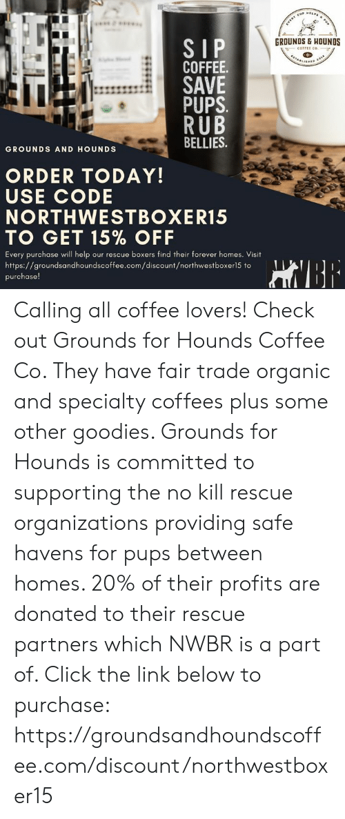 coffee lovers: A PU  EVERY CUP ELP  GROUNDS& HOUNOS  SIP  COFFEE.  SAVE  PUPS  RUB  BELLIES  COFFEE CO.  TANLISHED  GROUNDS AND HOUNDS  ORDER TODAY!  USE CODE  NORTHWESTBOXER15  TO GET 15% OFF  boxers find their forever homes. Visit  Every purchase will help our rescue  https://groundsandhoundscoffee.com/discount/northwestboxer15 to  HNBE  purchase! Calling all coffee lovers! Check out Grounds for Hounds Coffee Co. They have fair trade organic and specialty coffees plus some other goodies.   Grounds for Hounds is committed to supporting the no kill rescue organizations providing safe havens for pups between homes. 20% of their profits are donated to their rescue partners which NWBR is a part of.   Click the link below to purchase: https://groundsandhoundscoffee.com/discount/northwestboxer15