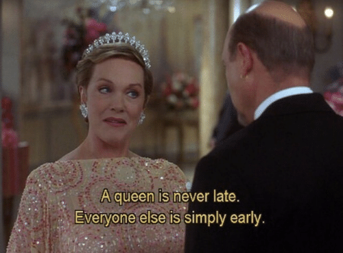 Queen, Never, and Everyone: A queen is never late.  Everyone else is simply early