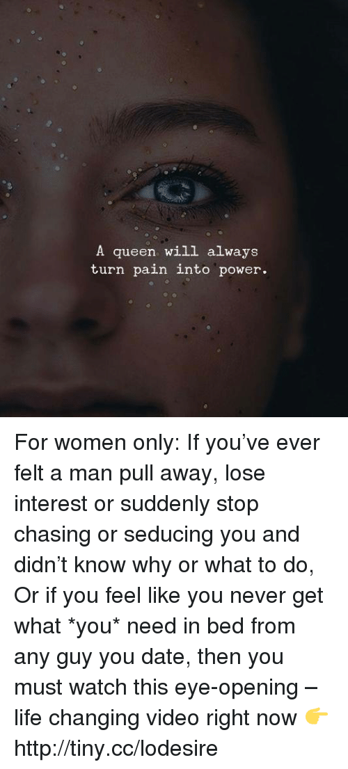 Alwaysed: A queen will always  turn pain into power. For women only: If you've ever felt a man pull away, lose interest or suddenly stop chasing or seducing you and didn't know why or what to do, Or if you feel like you never get what *you* need in bed from any guy you date, then you must watch this eye-opening – life changing video right now 👉 http://tiny.cc/lodesire