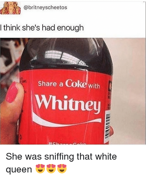 share a coke: ..A(R @britneyscheetos  I think she's had enough  Share a Coke with  Whitney She was sniffing that white queen 😍😍😍