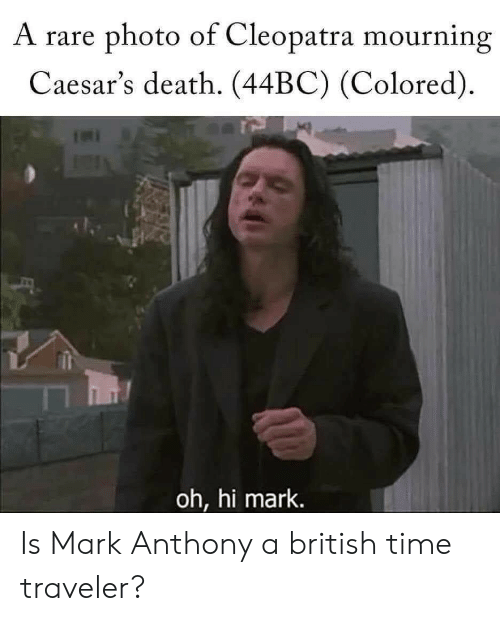 Caesars Death: A rare photo of Cleopatra mourning  Caesar's death. (44BC) (Colored)  oh, hi mark. Is Mark Anthony a british time traveler?