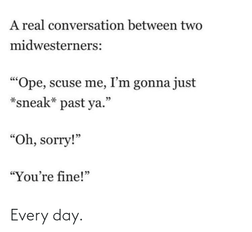 """sneak: A real conversation between two  midwesterners:  """"Ope, scuse me, I'm gonna just  *sneak* past ya.""""  יכ  """"Oh, sorry!""""  """"You're fine!"""" Every day."""