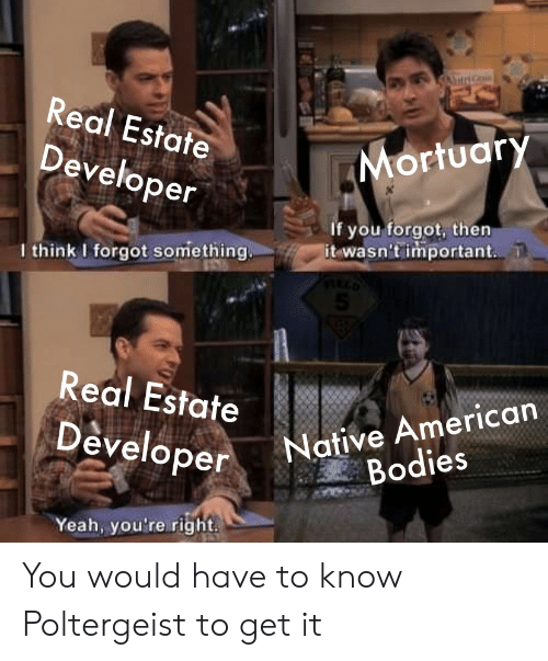 Real Estate: A  Real Estate  Mortuary  Developer  If you forgot, then  it wasn't important  I think I forgot something.  5  Real Estate  Native American  Bodies  Developer  Yeah, you're right You would have to know Poltergeist to get it